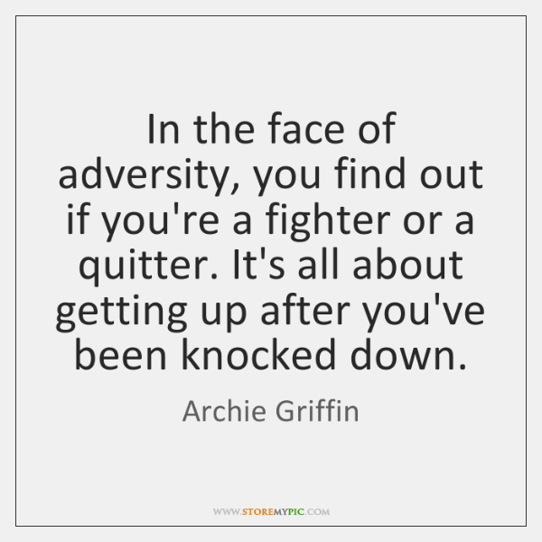 In the face of adversity, you find out if you're a fighter ...