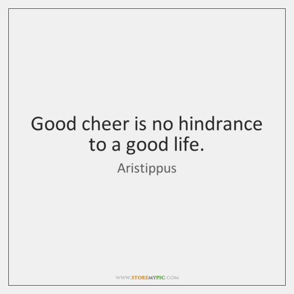 Good cheer is no hindrance to a good life.