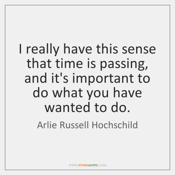 I really have this sense that time is passing, and it's important ...