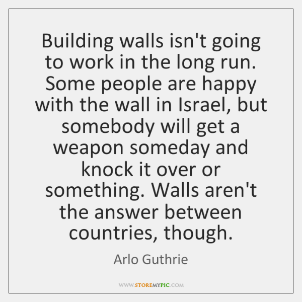 Building walls isn't going to work in the long run. Some people ...