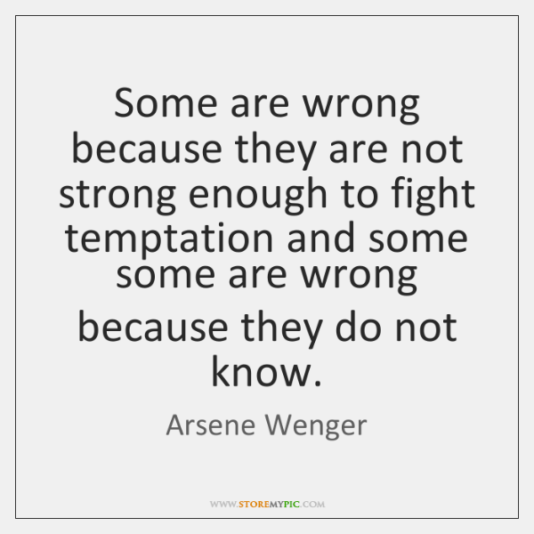 Some are wrong because they are not strong enough to fight temptation ...