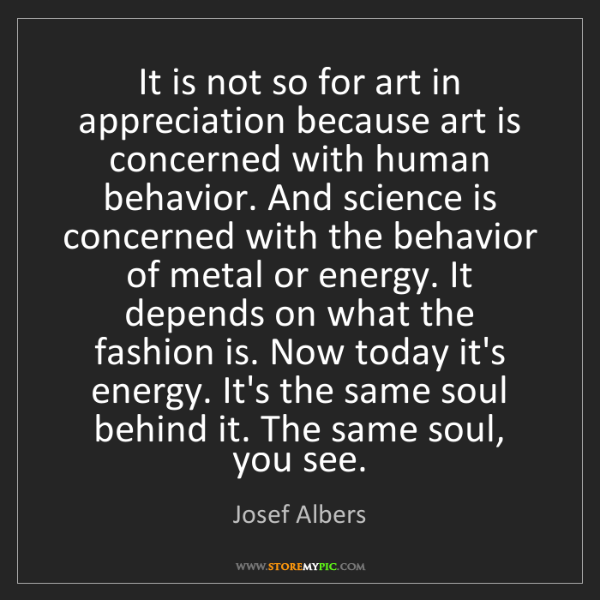 Josef Albers: It is not so for art in appreciation because art is concerned...
