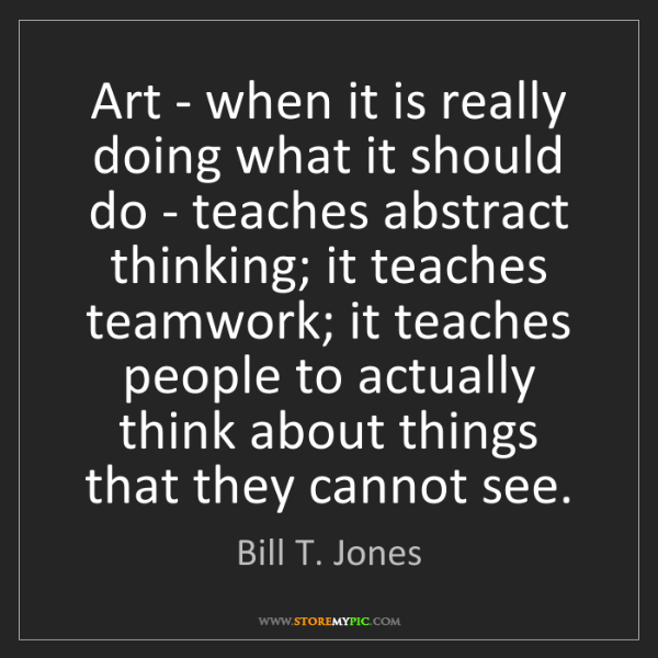 Bill T. Jones: Art - when it is really doing what it should do - teaches...