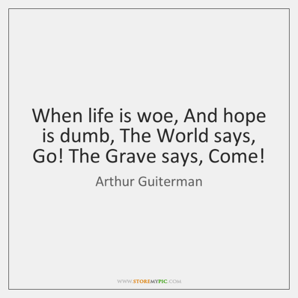 When life is woe, And hope is dumb, The World says, Go! ...