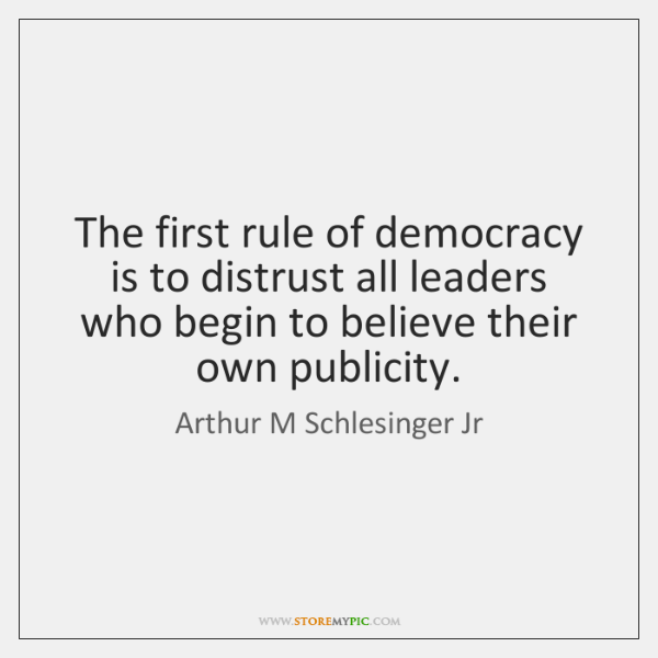 The first rule of democracy is to distrust all leaders who begin ...