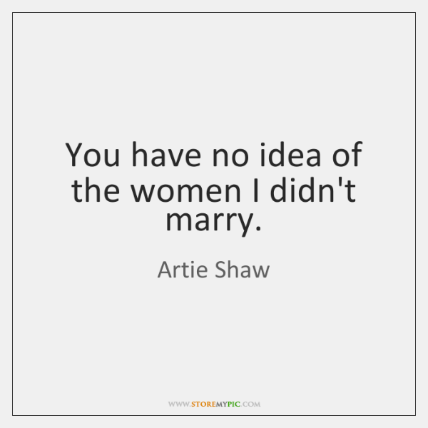 You have no idea of the women I didn't marry.