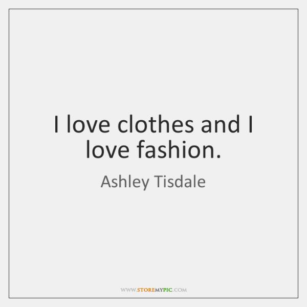 I love clothes and I love fashion.
