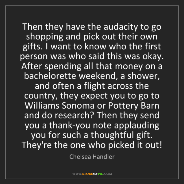 Chelsea Handler: Then they have the audacity to go shopping and pick out...