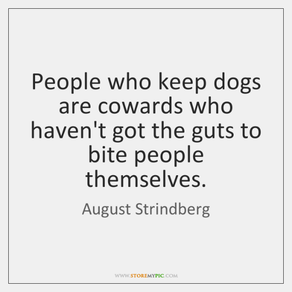 People who keep dogs are cowards who haven't got the guts to ...