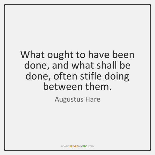 What ought to have been done, and what shall be done, often ...