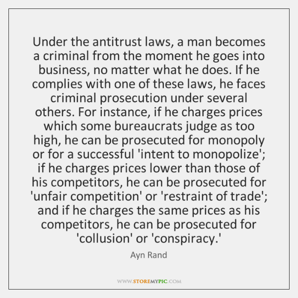 Under the antitrust laws, a man becomes a criminal from the moment ...