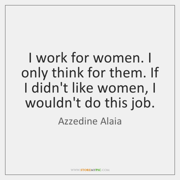 I work for women. I only think for them. If I didn't ...