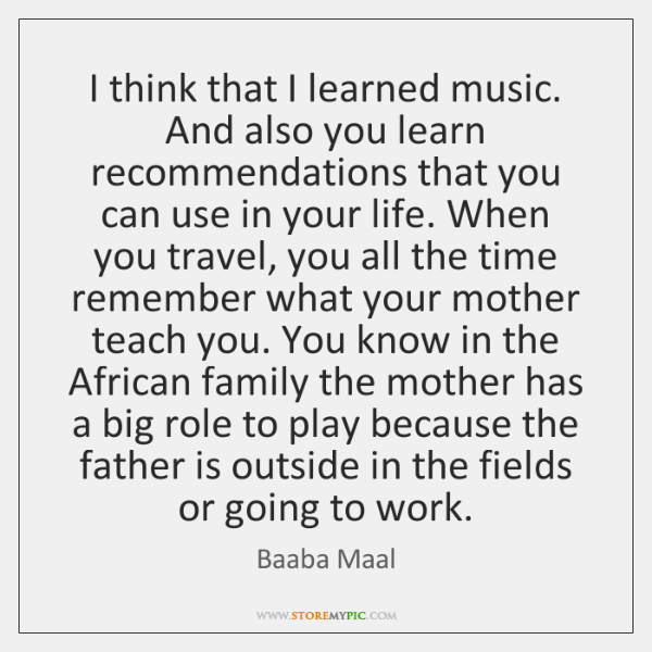 I think that I learned music. And also you learn recommendations that ...