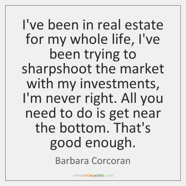 I've been in real estate for my whole life, I've been trying ...