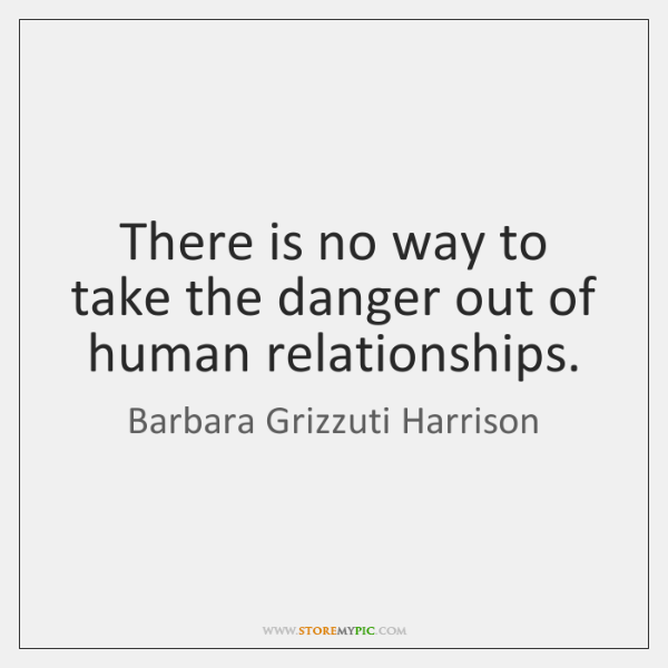There is no way to take the danger out of human relationships.