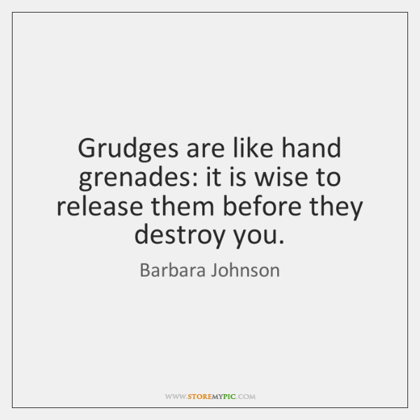 Grudges are like hand grenades: it is wise to release them before ...