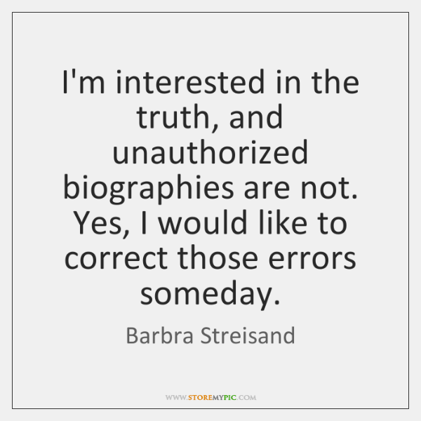 I'm interested in the truth, and unauthorized biographies are not. Yes, I ...