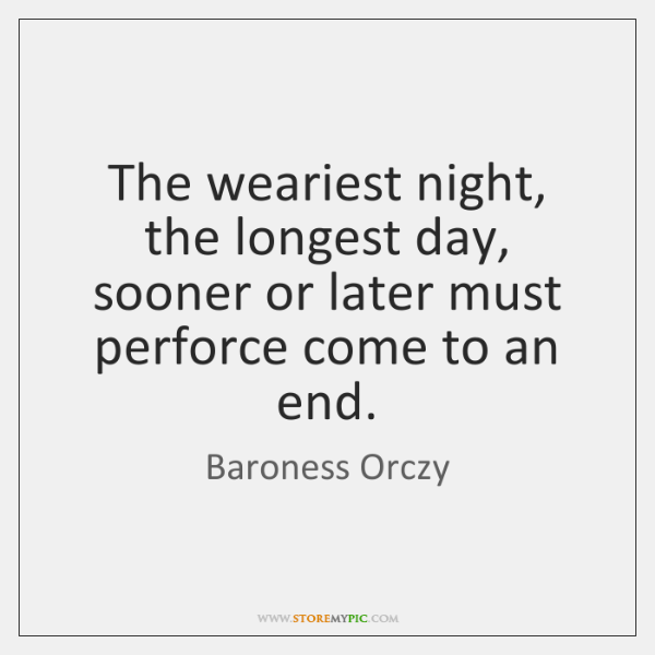 The weariest night, the longest day, sooner or later must perforce come ...