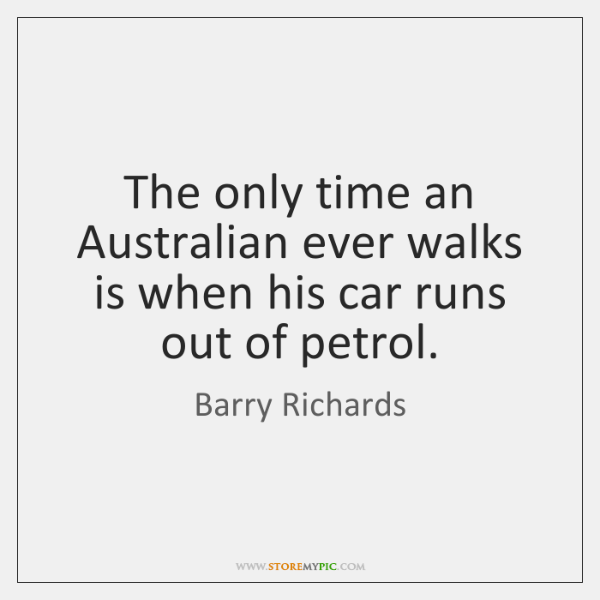 The only time an Australian ever walks is when his car runs ...