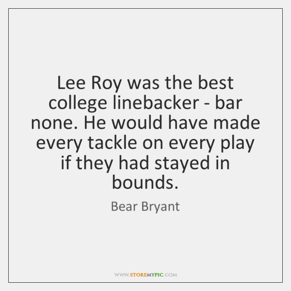 Lee Roy was the best college linebacker - bar none. He would ...