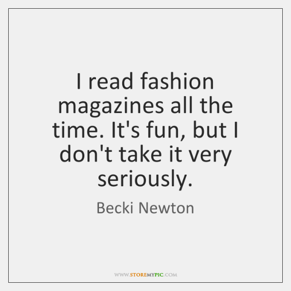 I read fashion magazines all the time. It's fun, but I don't ...