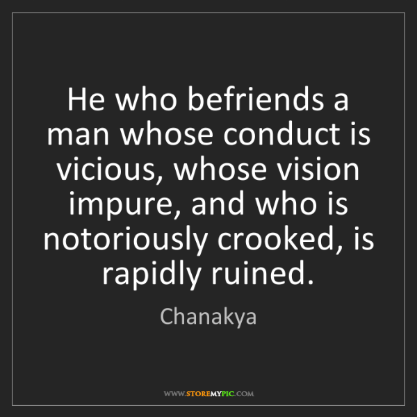 Chanakya: He who befriends a man whose conduct is vicious, whose...