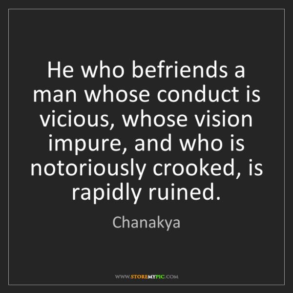 Chanakya: He who befriends a man whose conduct is vicious, whose...