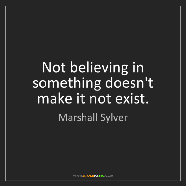 Marshall Sylver: Not believing in something doesn't make it not exist.