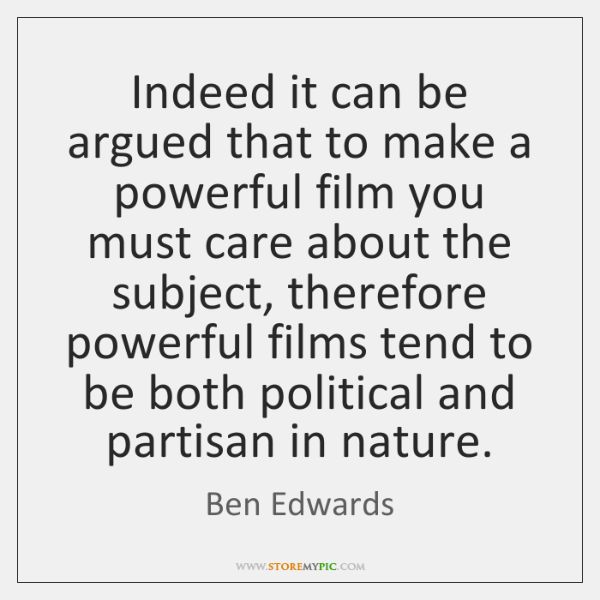 Indeed it can be argued that to make a powerful film you ...