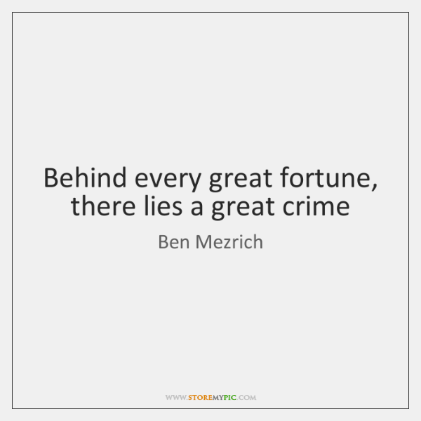 Behind every great fortune, there lies a great crime