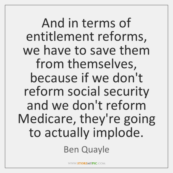 And in terms of entitlement reforms, we have to save them from ...