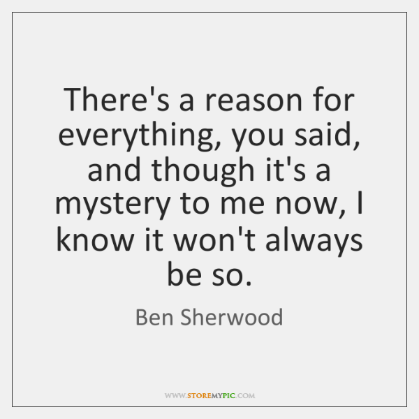 There's a reason for everything, you said, and though it's a mystery ...