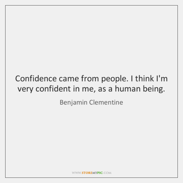 Confidence came from people. I think I'm very confident in me, as ...