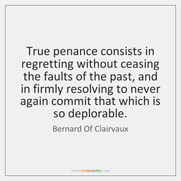True penance consists in regretting without ceasing the faults of the past, ...