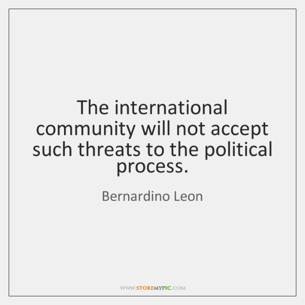 The international community will not accept such threats to the political process.