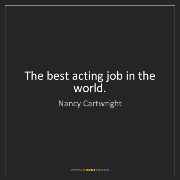 Nancy Cartwright: The best acting job in the world.