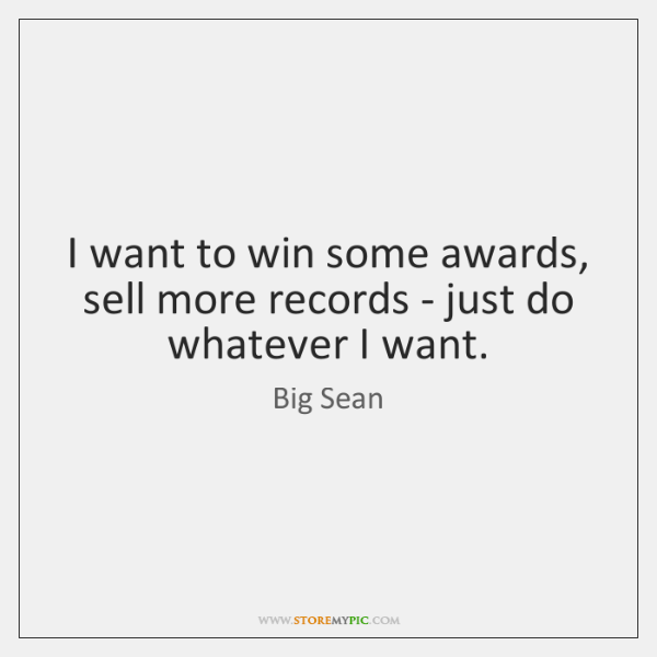 I want to win some awards, sell more records - just do ...