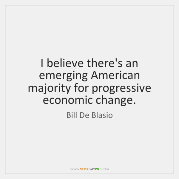 I believe there's an emerging American majority for progressive economic change.