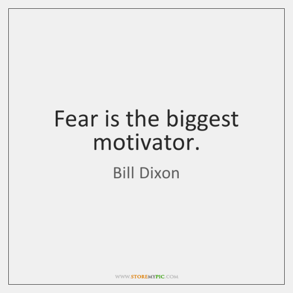 Fear is the biggest motivator.