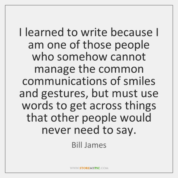 I learned to write because I am one of those people who ...