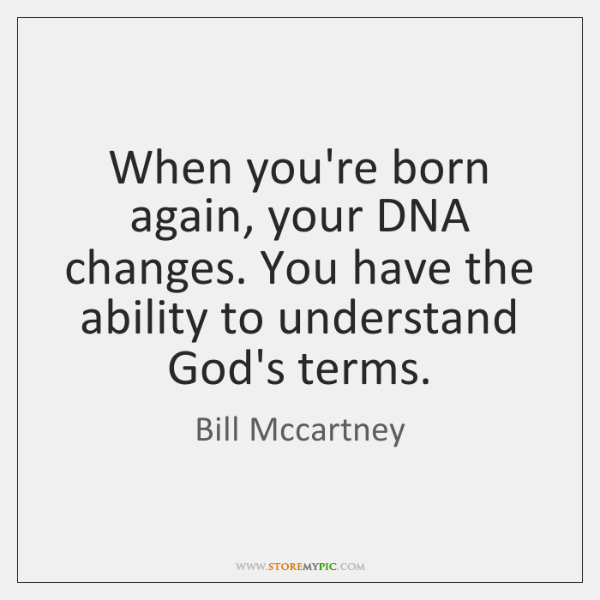 When you're born again, your DNA changes. You have the ability to ...