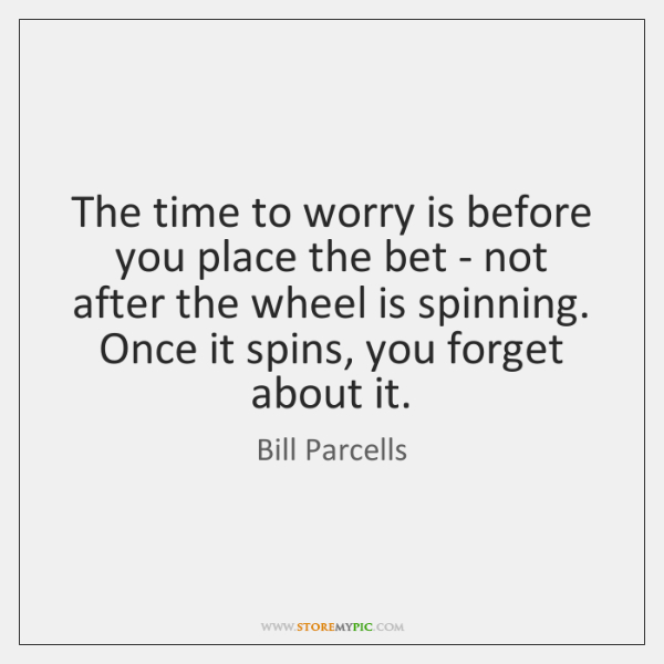 The time to worry is before you place the bet - not ...
