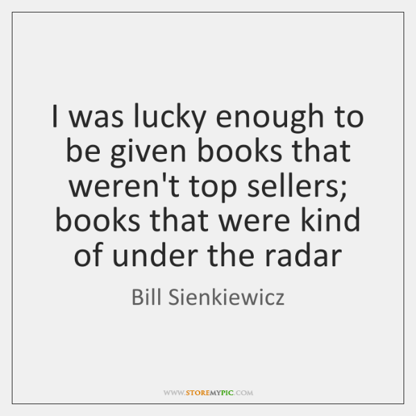 I was lucky enough to be given books that weren't top sellers; ...