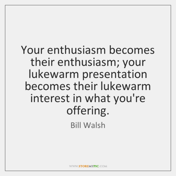 Your enthusiasm becomes their enthusiasm; your lukewarm presentation becomes their lukewarm interest