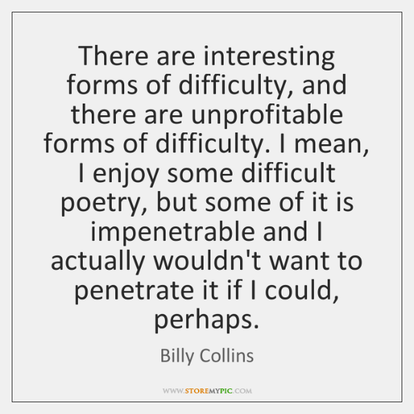 There are interesting forms of difficulty, and there are unprofitable forms of ...