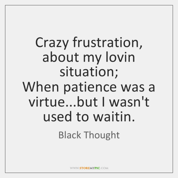 Crazy frustration, about my lovin situation;  When patience was a virtue...but ...