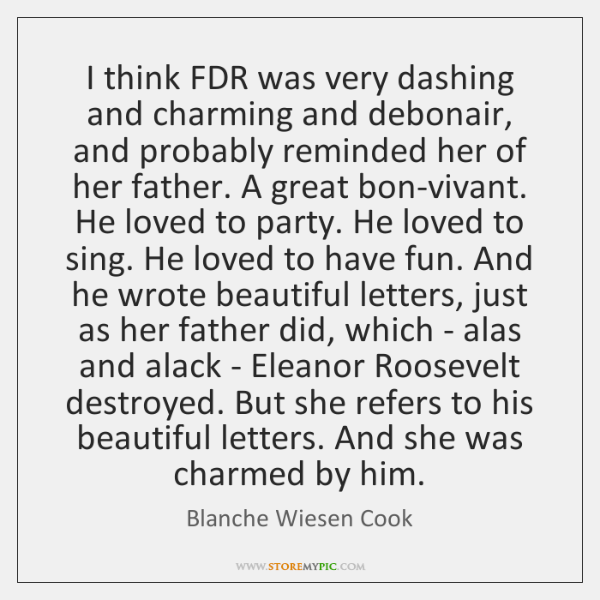 I think FDR was very dashing and charming and debonair, and probably ...