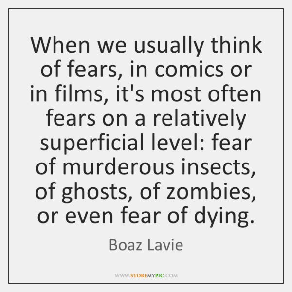 When we usually think of fears, in comics or in films, it's ...