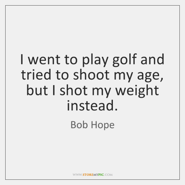 I went to play golf and tried to shoot my age, but ...