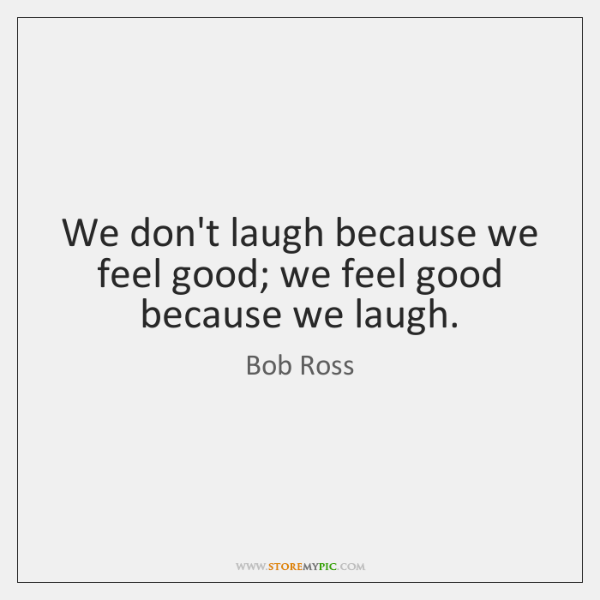 We don't laugh because we feel good; we feel good because we ...
